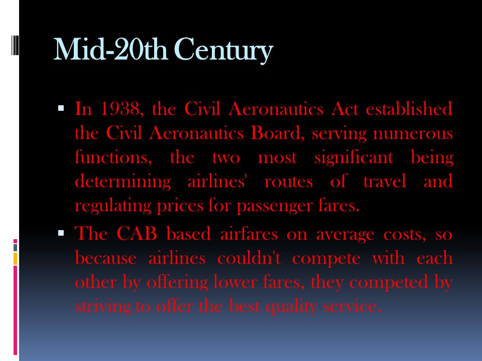 Mid-20th Century  In 1938, the Civil Aeronautics Act established the Civil Aeronautics Board, serving numerous functions, the two most significant being determining airlines routes of travel and regulating prices for passenger fares.
