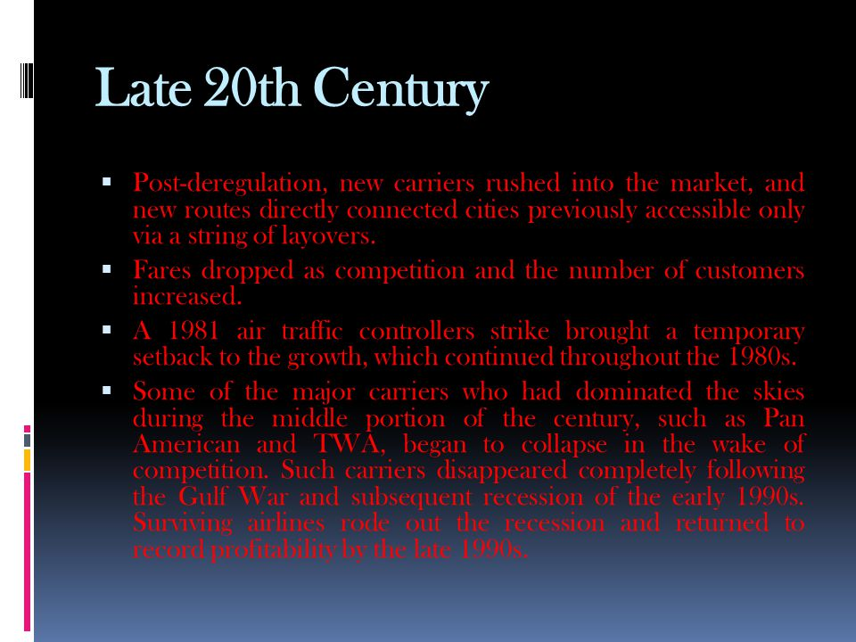 Late 20th Century  Post-deregulation, new carriers rushed into the market, and new routes directly connected cities previously accessible only via a string of layovers.