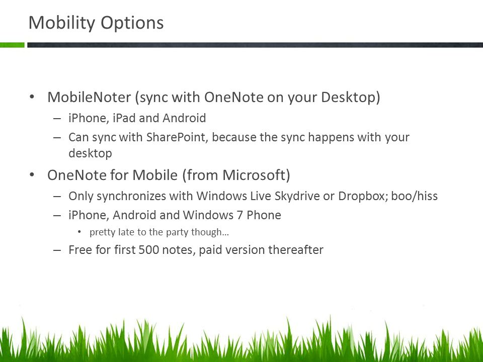 Mobility Options MobileNoter (sync with OneNote on your Desktop) – iPhone, iPad and Android – Can sync with SharePoint, because the sync happens with your desktop OneNote for Mobile (from Microsoft) – Only synchronizes with Windows Live Skydrive or Dropbox; boo/hiss – iPhone, Android and Windows 7 Phone pretty late to the party though… – Free for first 500 notes, paid version thereafter
