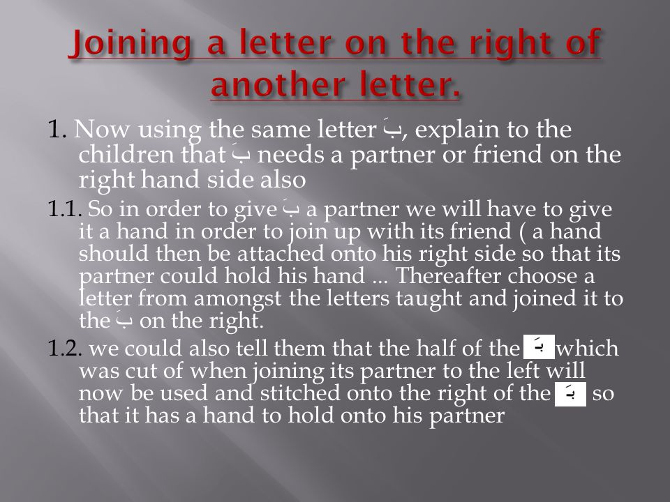 1. Now using the same letter بَ, explain to the children that بَ needs a partner or friend on the right hand side also 1.1. So in order to give بَ a p