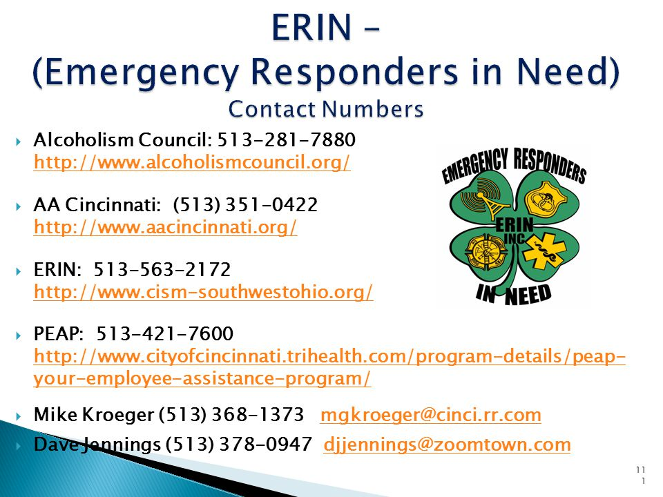 111 ERIN – (Emergency Responders in Need) Contact Numbers  Alcoholism Council: 513-281-7880 http://www.alcoholismcouncil.org/ http://www.alcoholismcouncil.org/  AA Cincinnati: (513) 351-0422 http://www.aacincinnati.org/ http://www.aacincinnati.org/  ERIN: 513-563-2172 http://www.cism-southwestohio.org/ http://www.cism-southwestohio.org/  PEAP: 513-421-7600 http://www.cityofcincinnati.trihealth.com/program-details/peap- your-employee-assistance-program/ http://www.cityofcincinnati.trihealth.com/program-details/peap- your-employee-assistance-program/  Mike Kroeger (513) 368-1373 mgkroeger@cinci.rr.commgkroeger@cinci.rr.com  Dave Jennings (513) 378-0947 djjennings@zoomtown.comdjjennings@zoomtown.com