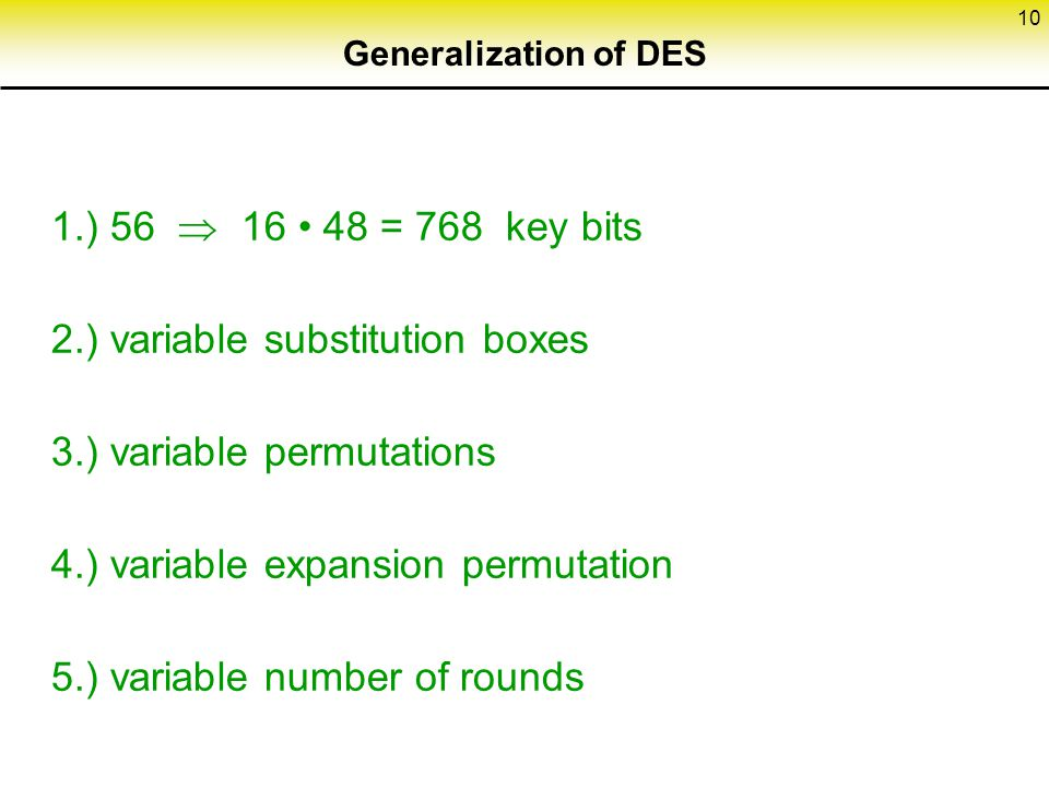 10 Generalization of DES 1.) 56  16 48 = 768 key bits 2.) variable substitution boxes 3.) variable permutations 4.) variable expansion permutation 5.) variable number of rounds