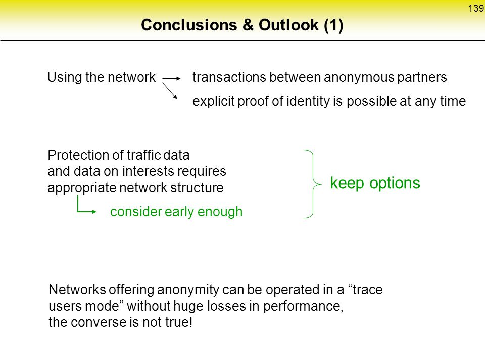 139 Conclusions & Outlook (1) Using the network transactions between anonymous partners explicit proof of identity is possible at any time Protection of traffic data and data on interests requires appropriate network structure keep options consider early enough Networks offering anonymity can be operated in a trace users mode without huge losses in performance, the converse is not true!