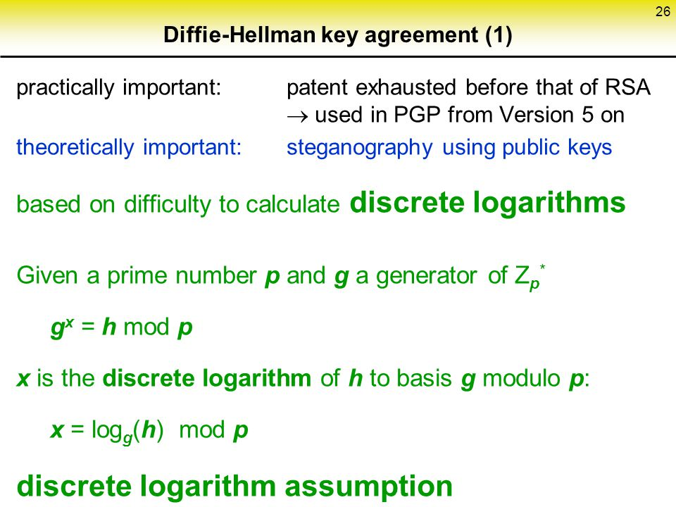 26 Diffie-Hellman key agreement (1) practically important: patent exhausted before that of RSA  used in PGP from Version 5 on theoretically important: steganography using public keys based on difficulty to calculate discrete logarithms Given a prime number p and g a generator of Z p * g x = h mod p x is the discrete logarithm of h to basis g modulo p: x = log g (h) mod p discrete logarithm assumption