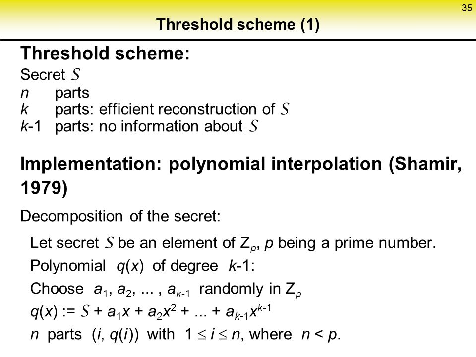 35 Threshold scheme (1) Threshold scheme: Secret S n parts k parts: efficient reconstruction of S k-1parts: no information about S Implementation: polynomial interpolation (Shamir, 1979) Decomposition of the secret: Let secret S be an element of Z p, p being a prime number.