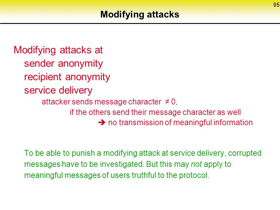 95 Modifying attacks Modifying attacks at sender anonymity recipient anonymity service delivery attacker sends message character ≠ 0, if the others send their message character as well  no transmission of meaningful information To be able to punish a modifying attack at service delivery, corrupted messages have to be investigated.