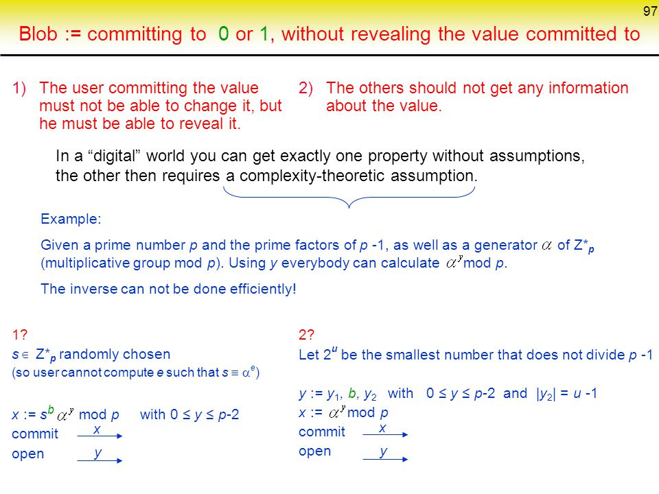 97 Blob := committing to 0 or 1, without revealing the value committed to 1)The user committing the value must not be able to change it, but he must be able to reveal it.