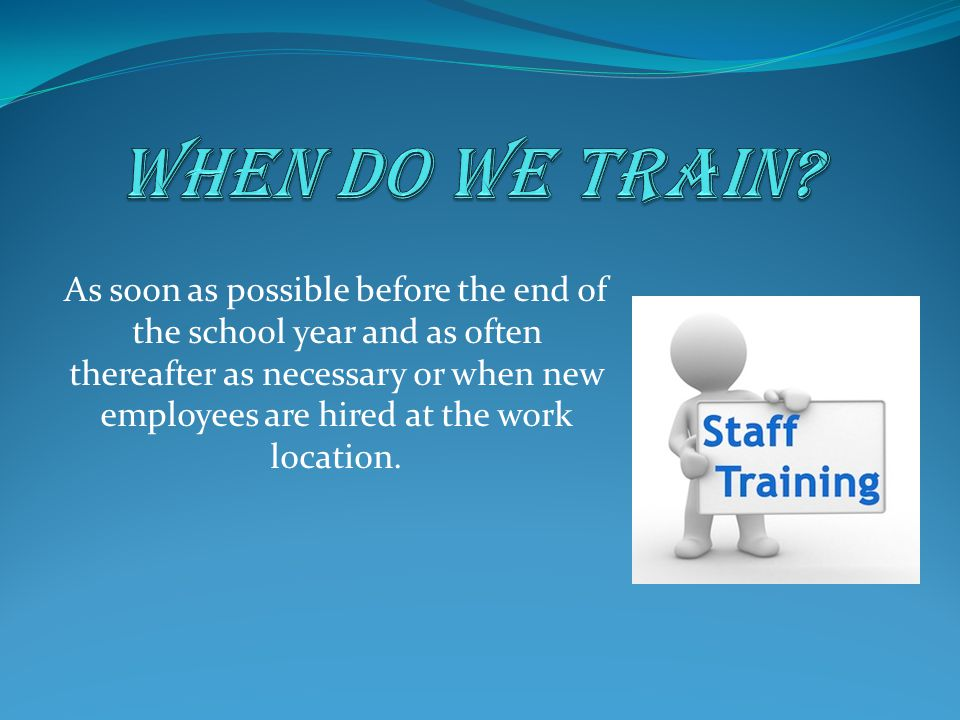 As soon as possible before the end of the school year and as often thereafter as necessary or when new employees are hired at the work location.
