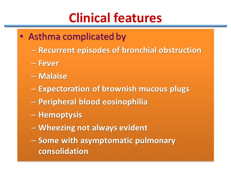 Clinical features Asthma complicated by Asthma complicated by – Recurrent episodes of bronchial obstruction – Fever – Malaise – Expectoration of brown