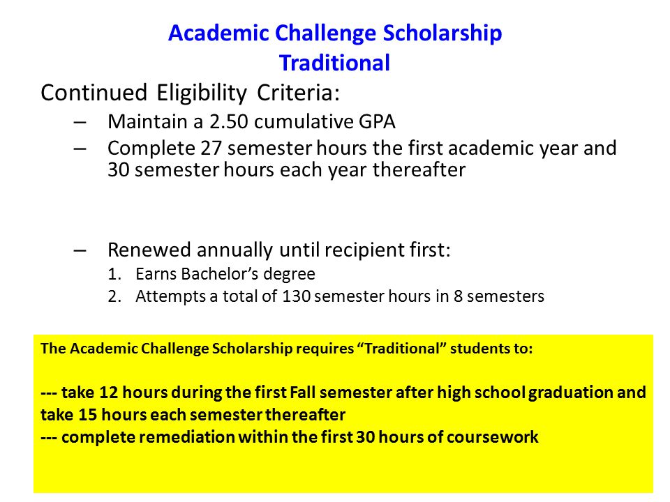 Academic Challenge Scholarship Traditional Continued Eligibility Criteria: – Maintain a 2.50 cumulative GPA – Complete 27 semester hours the first academic year and 30 semester hours each year thereafter – Renewed annually until recipient first: 1.Earns Bachelor's degree 2.Attempts a total of 130 semester hours in 8 semesters The Academic Challenge Scholarship requires Traditional students to: --- take 12 hours during the first Fall semester after high school graduation and take 15 hours each semester thereafter --- complete remediation within the first 30 hours of coursework