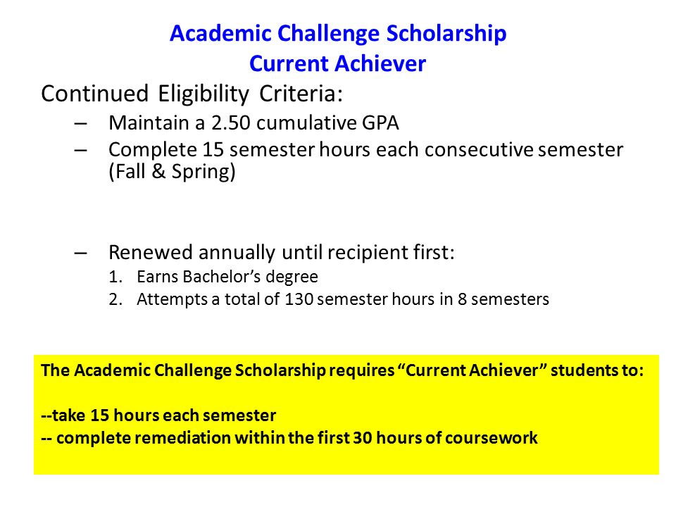 Academic Challenge Scholarship Current Achiever Continued Eligibility Criteria: – Maintain a 2.50 cumulative GPA – Complete 15 semester hours each consecutive semester (Fall & Spring) – Renewed annually until recipient first: 1.Earns Bachelor's degree 2.Attempts a total of 130 semester hours in 8 semesters The Academic Challenge Scholarship requires Current Achiever students to: --take 15 hours each semester -- complete remediation within the first 30 hours of coursework