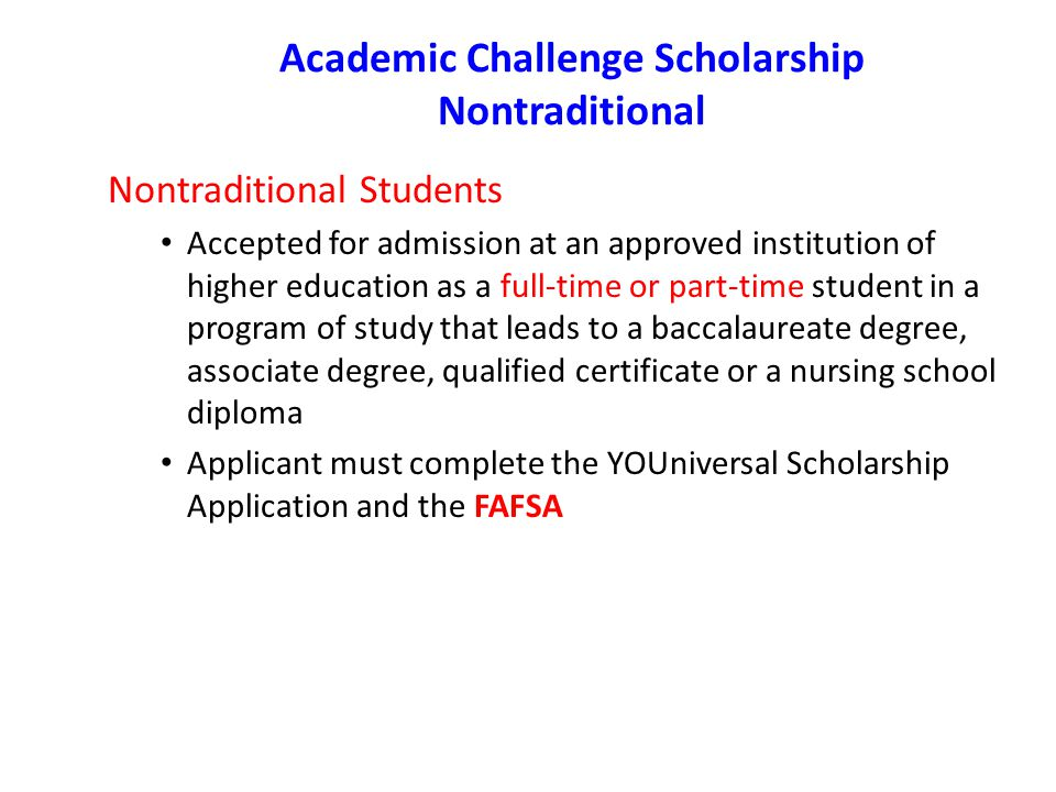 Academic Challenge Scholarship Nontraditional Nontraditional Students Accepted for admission at an approved institution of higher education as a full-time or part-time student in a program of study that leads to a baccalaureate degree, associate degree, qualified certificate or a nursing school diploma Applicant must complete the YOUniversal Scholarship Application and the FAFSA