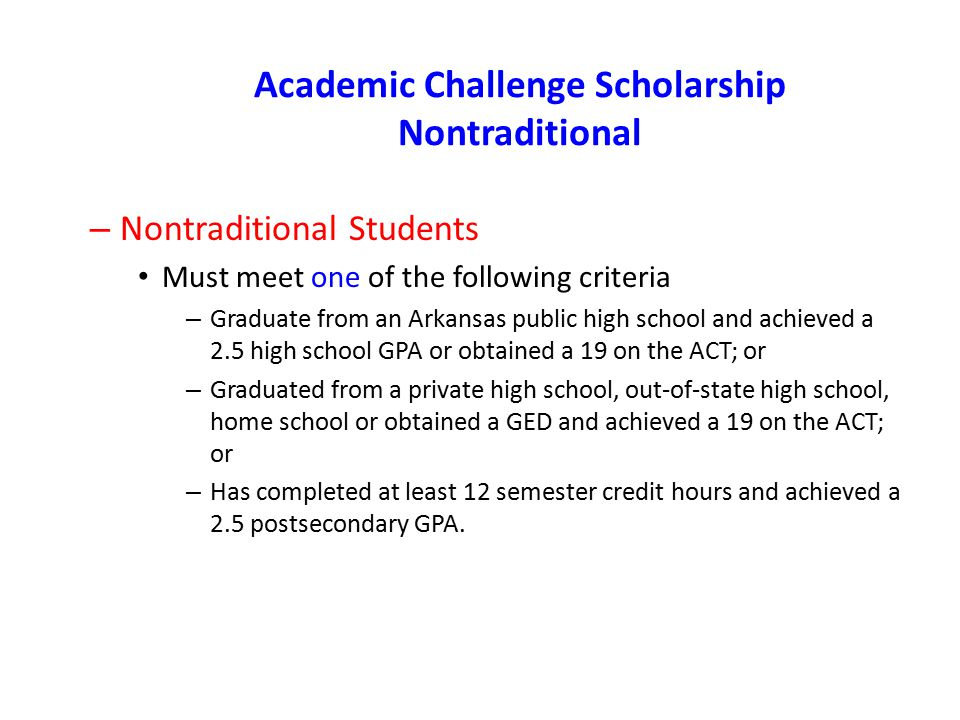 Academic Challenge Scholarship Nontraditional – Nontraditional Students Must meet one of the following criteria – Graduate from an Arkansas public hig