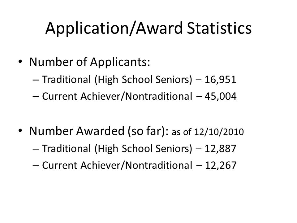 Application/Award Statistics Number of Applicants: – Traditional (High School Seniors) – 16,951 – Current Achiever/Nontraditional – 45,004 Number Awar