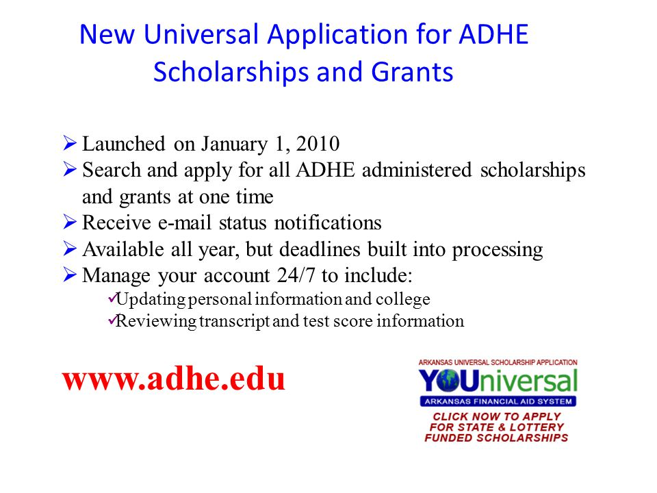 New Universal Application for ADHE Scholarships and Grants www.adhe.edu  Launched on January 1, 2010  Search and apply for all ADHE administered sch