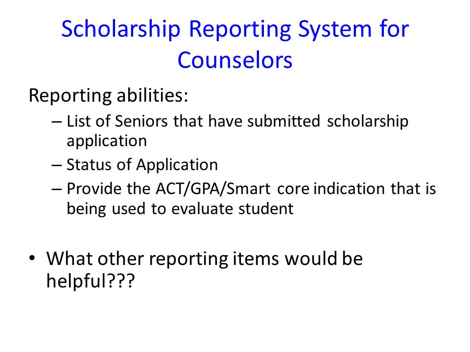 Scholarship Reporting System for Counselors Reporting abilities: – List of Seniors that have submitted scholarship application – Status of Application – Provide the ACT/GPA/Smart core indication that is being used to evaluate student What other reporting items would be helpful
