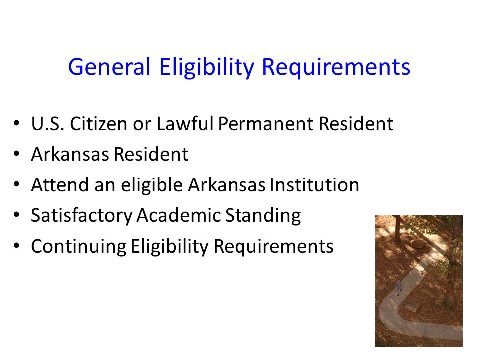 General Eligibility Requirements U.S. Citizen or Lawful Permanent Resident Arkansas Resident Attend an eligible Arkansas Institution Satisfactory Acad