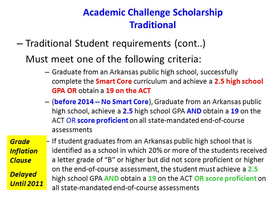 Academic Challenge Scholarship Traditional – Traditional Student requirements (cont..) Must meet one of the following criteria: – Graduate from an Arkansas public high school, successfully complete the Smart Core curriculum and achieve a 2.5 high school GPA OR obtain a 19 on the ACT – (before 2014 -- No Smart Core), Graduate from an Arkansas public high school, achieve a 2.5 high school GPA AND obtain a 19 on the ACT OR score proficient on all state-mandated end-of-course assessments – If student graduates from an Arkansas public high school that is identified as a school in which 20% or more of the students received a letter grade of B or higher but did not score proficient or higher on the end-of-course assessment, the student must achieve a 2.5 high school GPA AND obtain a 19 on the ACT OR score proficient on all state-mandated end-of-course assessments Grade Inflation Clause Delayed Until 2011