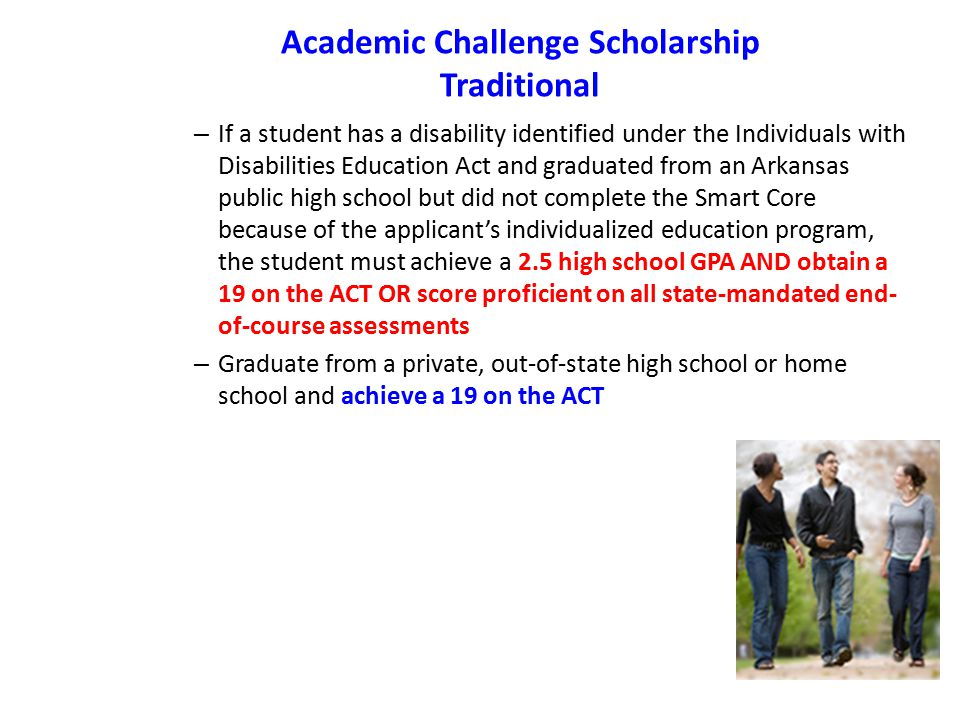 Academic Challenge Scholarship Traditional – If a student has a disability identified under the Individuals with Disabilities Education Act and graduated from an Arkansas public high school but did not complete the Smart Core because of the applicant's individualized education program, the student must achieve a 2.5 high school GPA AND obtain a 19 on the ACT OR score proficient on all state-mandated end- of-course assessments – Graduate from a private, out-of-state high school or home school and achieve a 19 on the ACT