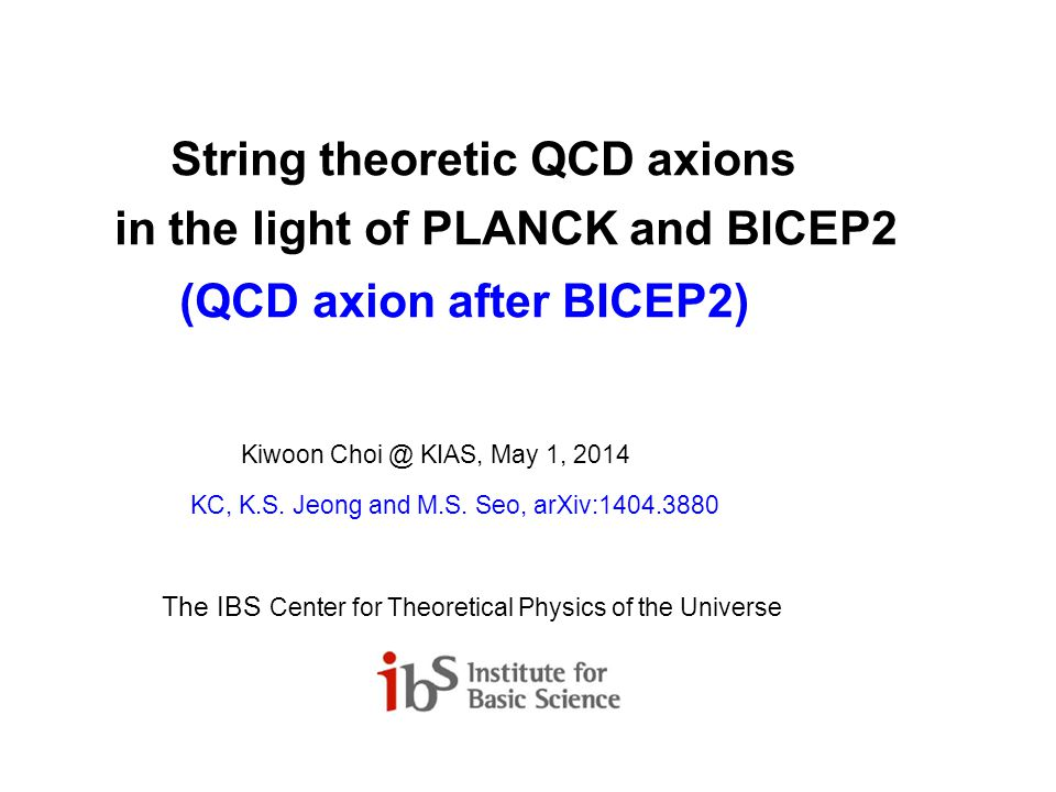 String theoretic QCD axions in the light of PLANCK and BICEP2 (QCD axion after BICEP2) Kiwoon Choi @ KIAS, May 1, 2014 KC, K.S.