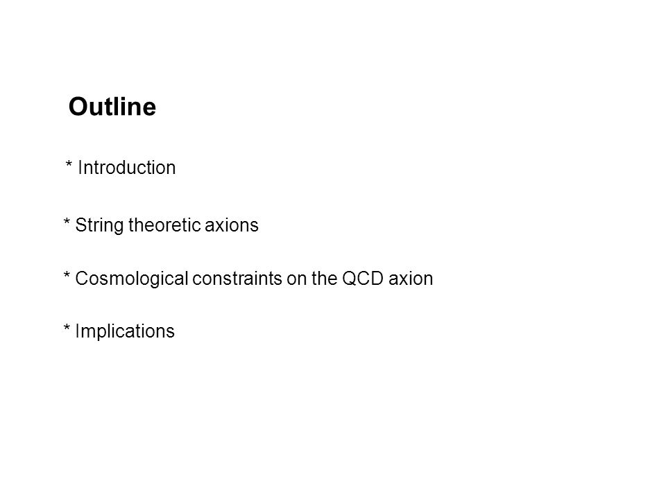 Outline * Introduction * String theoretic axions * Cosmological constraints on the QCD axion * Implications