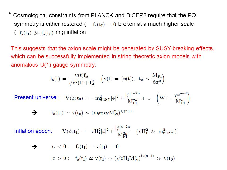 * Cosmological constraints from PLANCK and BICEP2 require that the PQ symmetry is either restored ( ), or broken at a much higher scale ( ), during inflation.