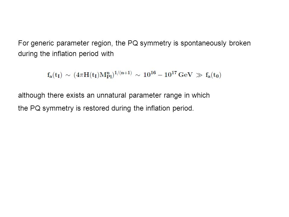 For generic parameter region, the PQ symmetry is spontaneously broken during the inflation period with although there exists an unnatural parameter range in which the PQ symmetry is restored during the inflation period.