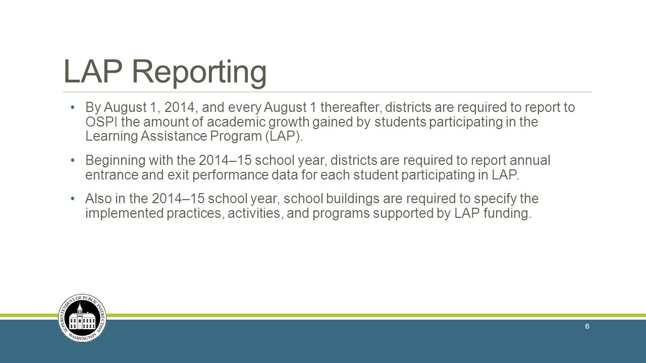 LAP Reporting By August 1, 2014, and every August 1 thereafter, districts are required to report to OSPI the amount of academic growth gained by students participating in the Learning Assistance Program (LAP).