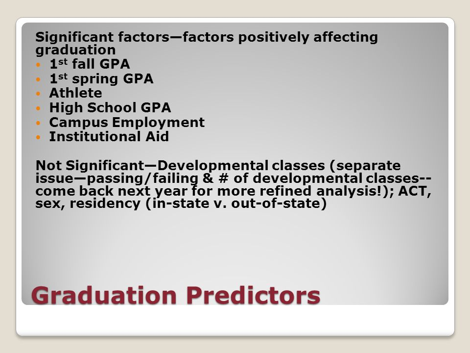 Graduation Predictors Significant factors—factors positively affecting graduation 1 st fall GPA 1 st spring GPA Athlete High School GPA Campus Employment Institutional Aid Not Significant—Developmental classes (separate issue—passing/failing & # of developmental classes-- come back next year for more refined analysis!); ACT, sex, residency (in-state v.