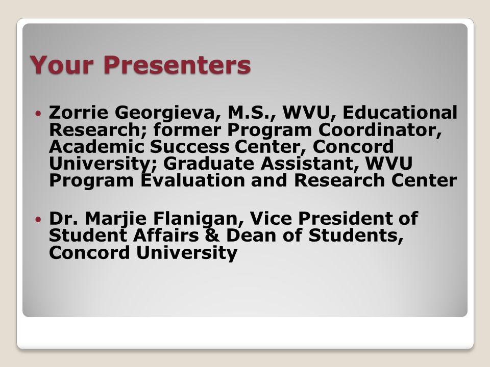 Your Presenters Zorrie Georgieva, M.S., WVU, Educational Research; former Program Coordinator, Academic Success Center, Concord University; Graduate Assistant, WVU Program Evaluation and Research Center Dr.
