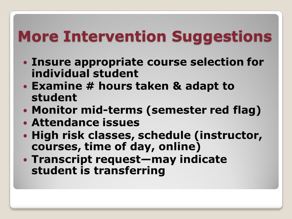 More Intervention Suggestions Insure appropriate course selection for individual student Examine # hours taken & adapt to student Monitor mid-terms (semester red flag) Attendance issues High risk classes, schedule (instructor, courses, time of day, online) Transcript request—may indicate student is transferring