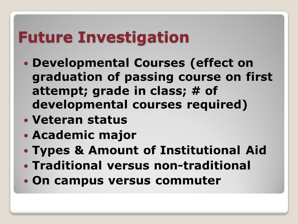 Future Investigation Developmental Courses (effect on graduation of passing course on first attempt; grade in class; # of developmental courses required) Veteran status Academic major Types & Amount of Institutional Aid Traditional versus non-traditional On campus versus commuter
