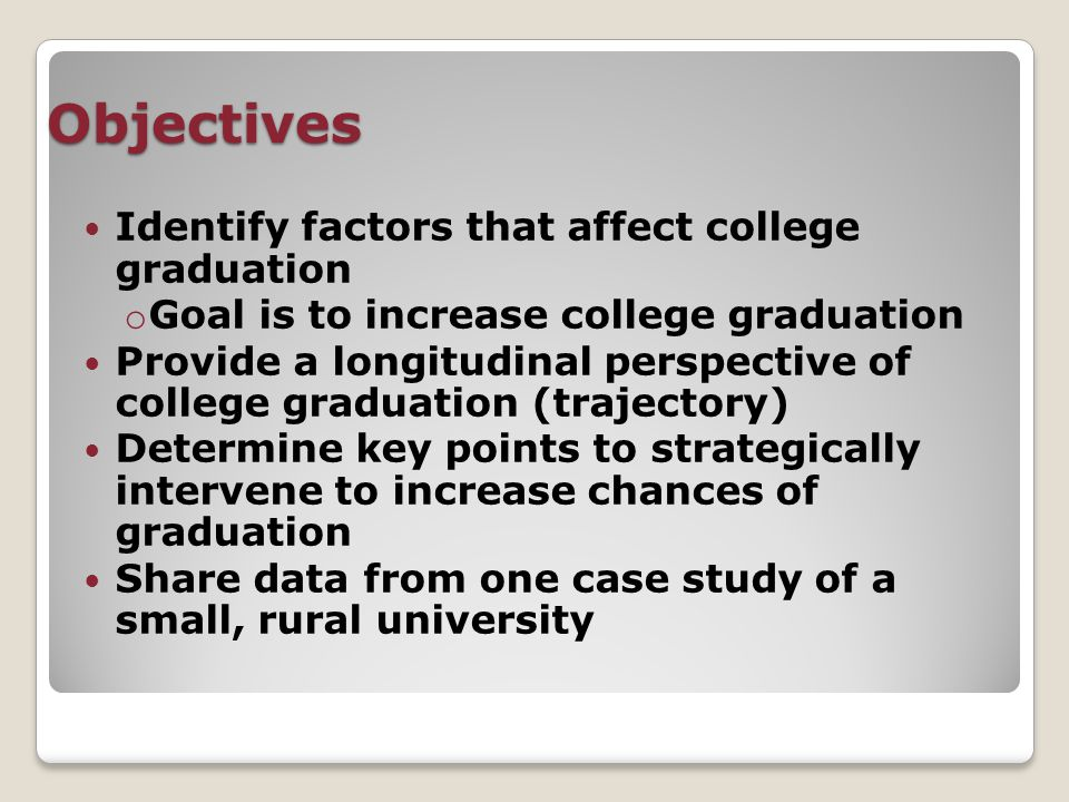 Objectives Identify factors that affect college graduation o Goal is to increase college graduation Provide a longitudinal perspective of college graduation (trajectory) Determine key points to strategically intervene to increase chances of graduation Share data from one case study of a small, rural university