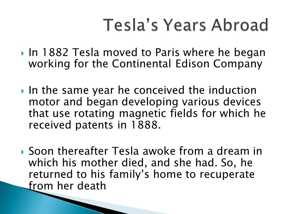  In 1882 Tesla moved to Paris where he began working for the Continental Edison Company  In the same year he conceived the induction motor and began developing various devices that use rotating magnetic fields for which he received patents in 1888.