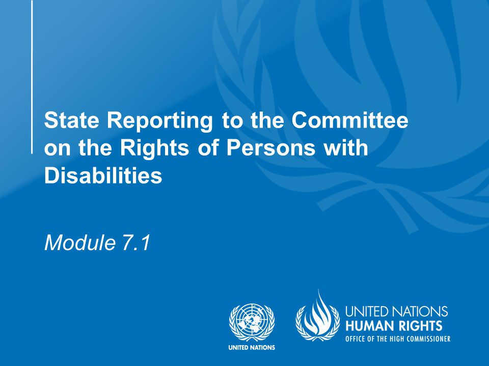  Understand the purpose and content of State reports to the Committee on the Rights of Persons with Disabilities  Understand the process of drafting and submitting reports  What is the Committee  The reporting requirement  The treaty body reporting cycle  Methodology  Reporting guidelines  List of issues  The Committee session  Concluding observations  Follow-up  Functions of reporting ObjectivesModule flow