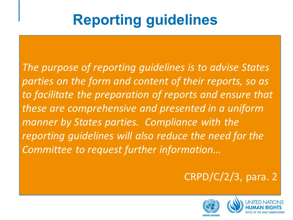 Reporting guidelines The purpose of reporting guidelines is to advise States parties on the form and content of their reports, so as to facilitate the preparation of reports and ensure that these are comprehensive and presented in a uniform manner by States parties.