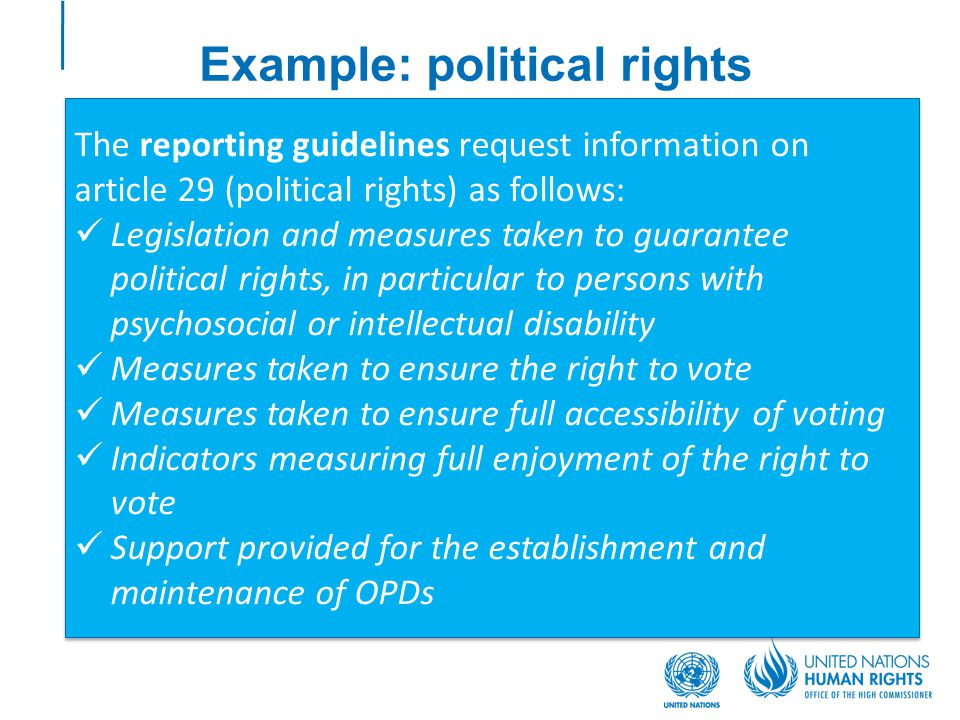 Example: political rights The reporting guidelines request information on article 29 (political rights) as follows: Legislation and measures taken to guarantee political rights, in particular to persons with psychosocial or intellectual disability Measures taken to ensure the right to vote Measures taken to ensure full accessibility of voting Indicators measuring full enjoyment of the right to vote Support provided for the establishment and maintenance of OPDs The reporting guidelines request information on article 29 (political rights) as follows: Legislation and measures taken to guarantee political rights, in particular to persons with psychosocial or intellectual disability Measures taken to ensure the right to vote Measures taken to ensure full accessibility of voting Indicators measuring full enjoyment of the right to vote Support provided for the establishment and maintenance of OPDs