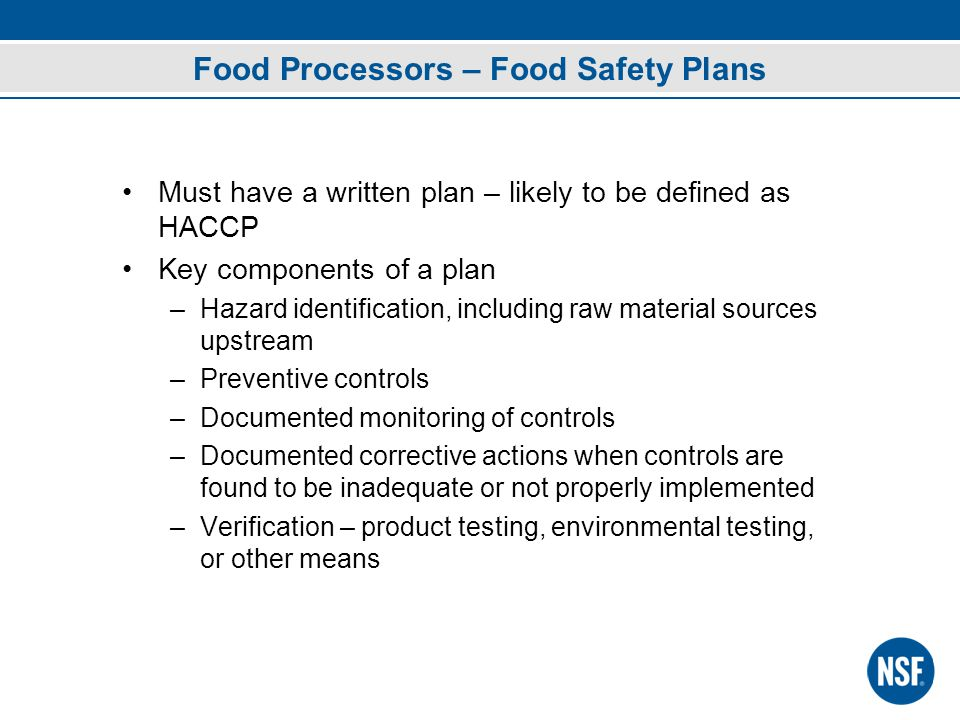 Food Processors – Food Safety Plans Must have a written plan – likely to be defined as HACCP Key components of a plan –Hazard identification, including raw material sources upstream –Preventive controls –Documented monitoring of controls –Documented corrective actions when controls are found to be inadequate or not properly implemented –Verification – product testing, environmental testing, or other means