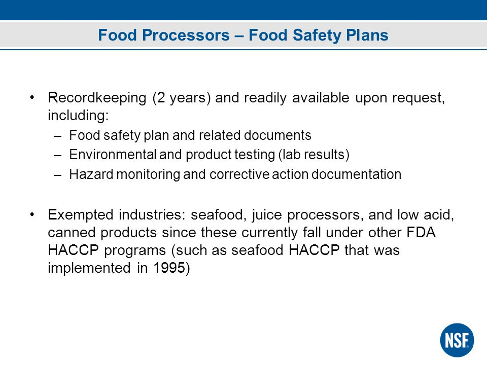 Food Processors – Food Safety Plans Recordkeeping (2 years) and readily available upon request, including: –Food safety plan and related documents –Environmental and product testing (lab results) –Hazard monitoring and corrective action documentation Exempted industries: seafood, juice processors, and low acid, canned products since these currently fall under other FDA HACCP programs (such as seafood HACCP that was implemented in 1995)