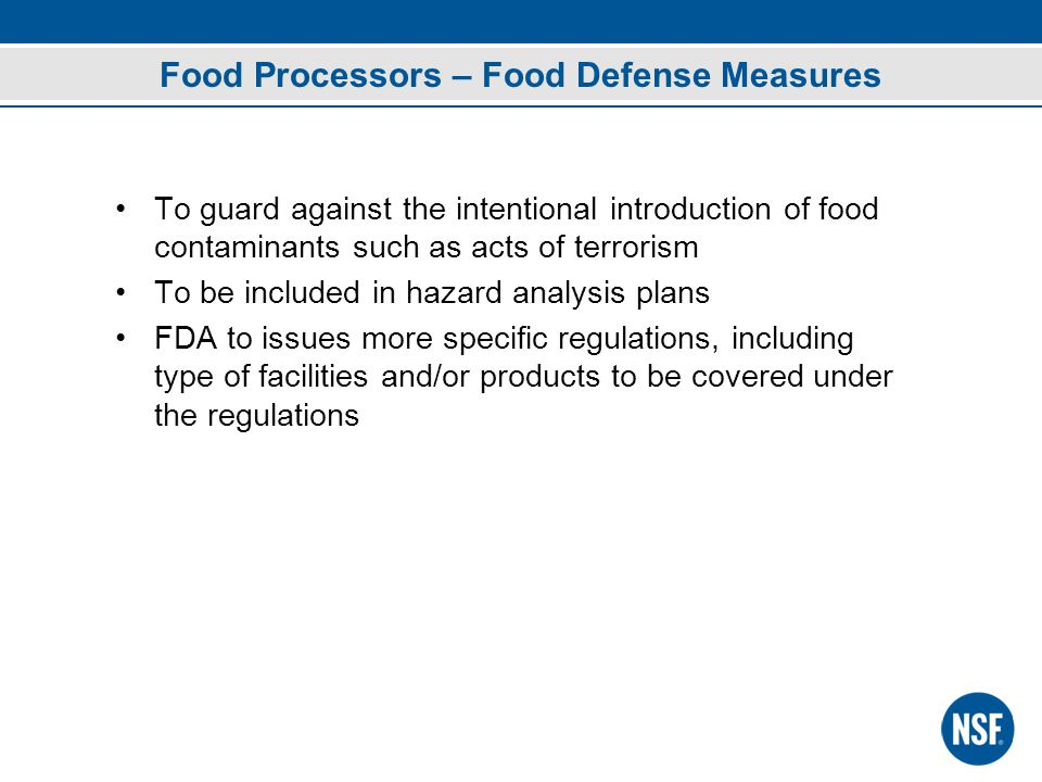 Food Processors – Food Defense Measures To guard against the intentional introduction of food contaminants such as acts of terrorism To be included in hazard analysis plans FDA to issues more specific regulations, including type of facilities and/or products to be covered under the regulations