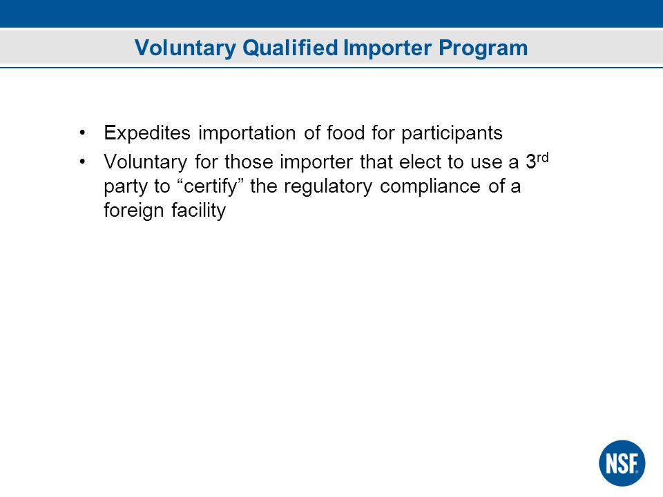 Voluntary Qualified Importer Program Expedites importation of food for participants Voluntary for those importer that elect to use a 3 rd party to certify the regulatory compliance of a foreign facility