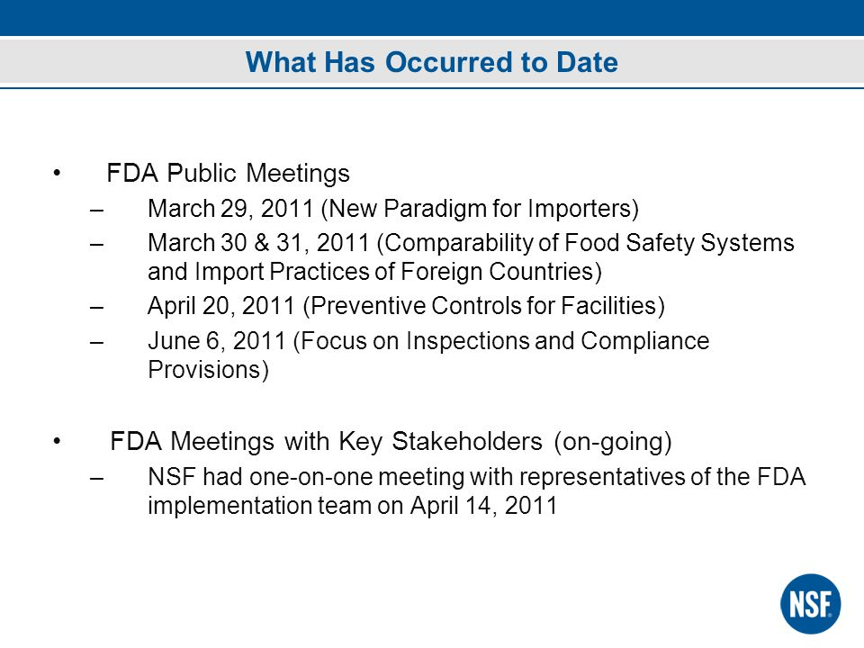 What Has Occurred to Date FDA Public Meetings –March 29, 2011 (New Paradigm for Importers) –March 30 & 31, 2011 (Comparability of Food Safety Systems and Import Practices of Foreign Countries) –April 20, 2011 (Preventive Controls for Facilities) –June 6, 2011 (Focus on Inspections and Compliance Provisions) FDA Meetings with Key Stakeholders (on-going) –NSF had one-on-one meeting with representatives of the FDA implementation team on April 14, 2011