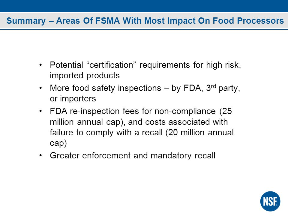 Summary – Areas Of FSMA With Most Impact On Food Processors Potential certification requirements for high risk, imported products More food safety inspections – by FDA, 3 rd party, or importers FDA re-inspection fees for non-compliance (25 million annual cap), and costs associated with failure to comply with a recall (20 million annual cap) Greater enforcement and mandatory recall