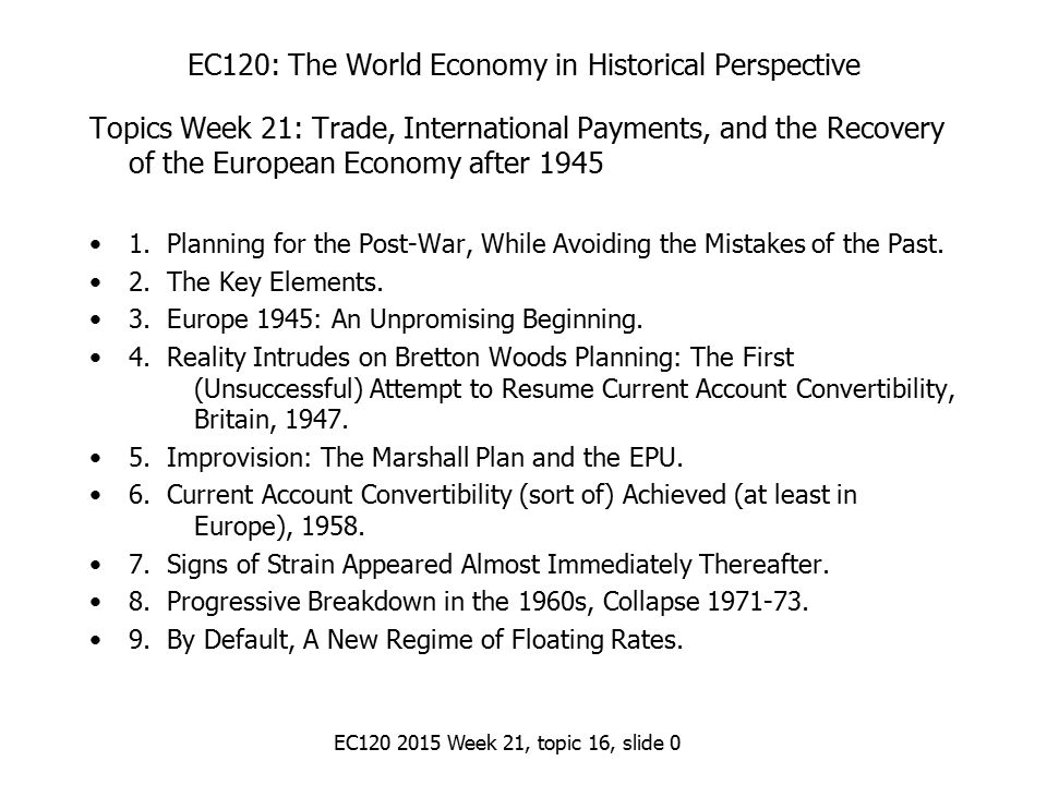 EC120 2015 Week 21, topic 16, slide 0 EC120: The World Economy in Historical Perspective Topics Week 21: Trade, International Payments, and the Recovery of the European Economy after 1945 1.