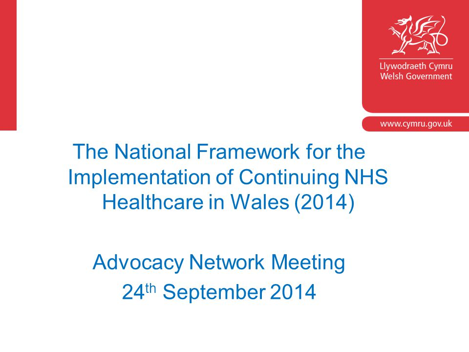 The National Framework for the Implementation of Continuing NHS Healthcare in Wales (2014) Advocacy Network Meeting 24 th September 2014