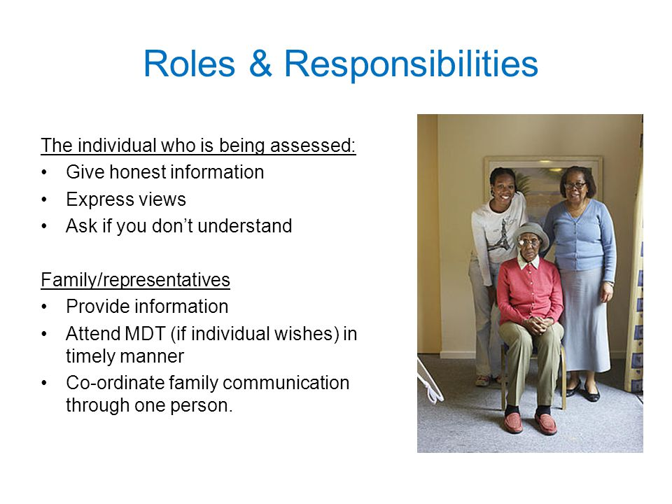 Roles & Responsibilities The individual who is being assessed: Give honest information Express views Ask if you don't understand Family/representatives Provide information Attend MDT (if individual wishes) in timely manner Co-ordinate family communication through one person.