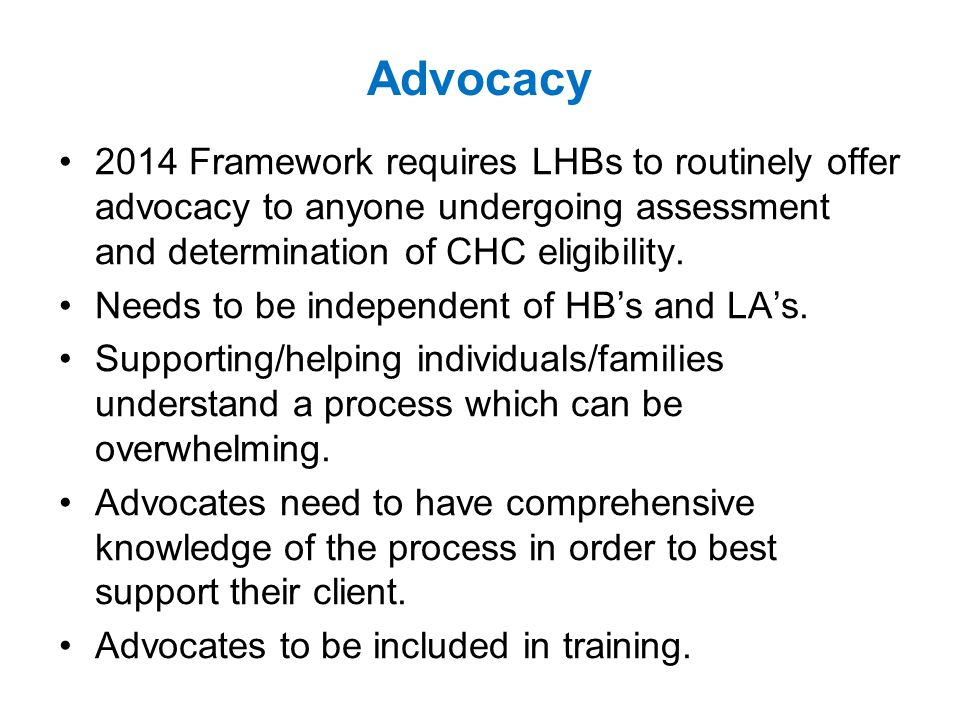 Advocacy 2014 Framework requires LHBs to routinely offer advocacy to anyone undergoing assessment and determination of CHC eligibility.