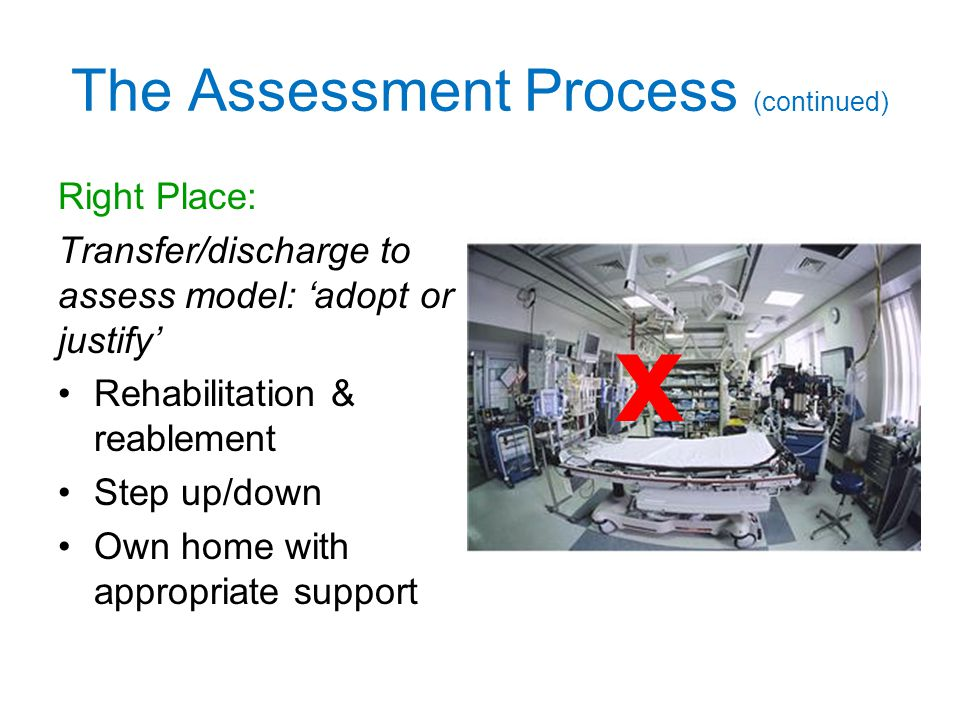 The Assessment Process (continued) Right Place: Transfer/discharge to assess model: 'adopt or justify' Rehabilitation & reablement Step up/down Own home with appropriate support x