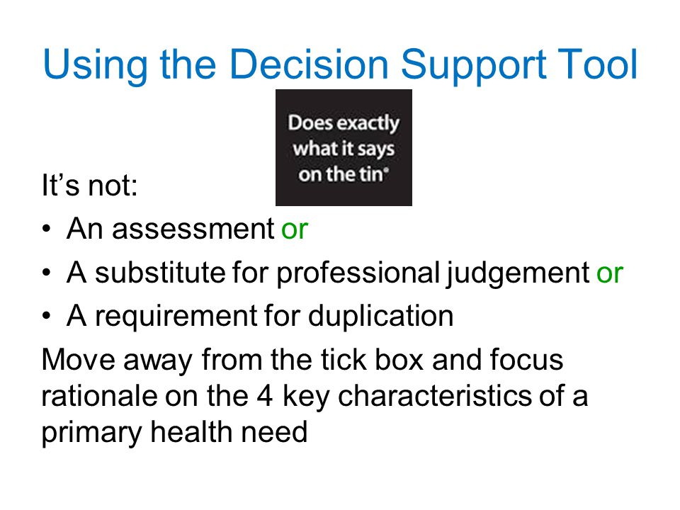 Using the Decision Support Tool It's not: An assessment or A substitute for professional judgement or A requirement for duplication Move away from the tick box and focus rationale on the 4 key characteristics of a primary health need