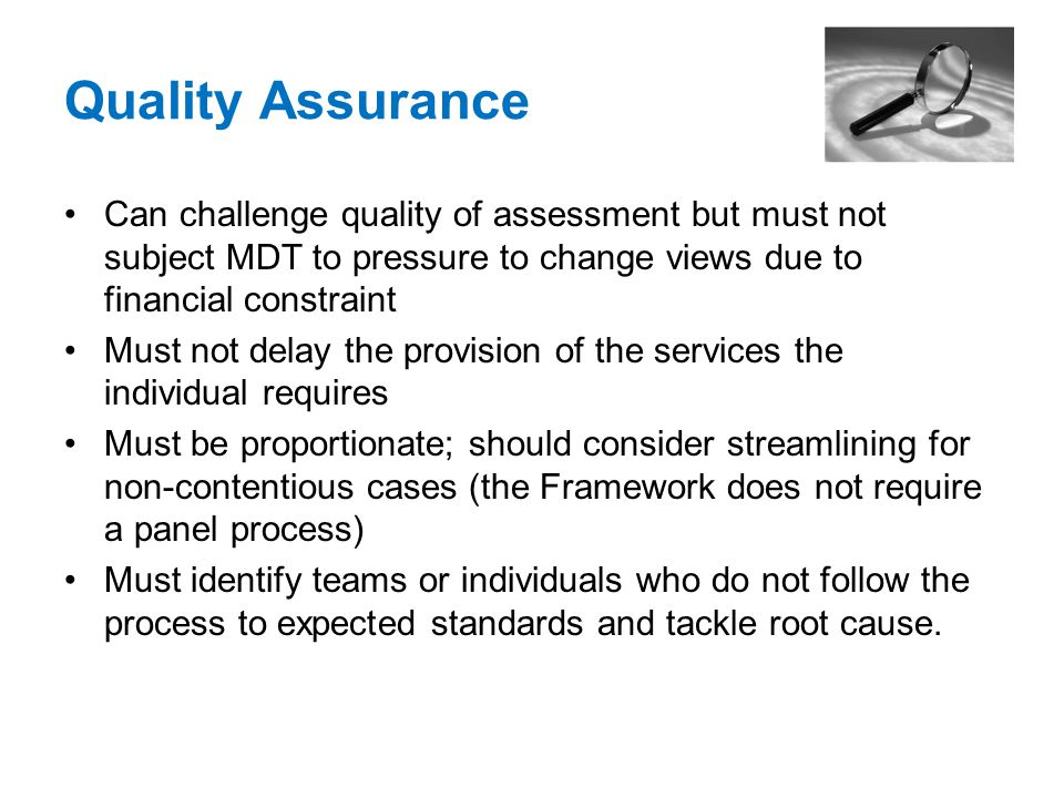 Quality Assurance Can challenge quality of assessment but must not subject MDT to pressure to change views due to financial constraint Must not delay the provision of the services the individual requires Must be proportionate; should consider streamlining for non-contentious cases (the Framework does not require a panel process) Must identify teams or individuals who do not follow the process to expected standards and tackle root cause.